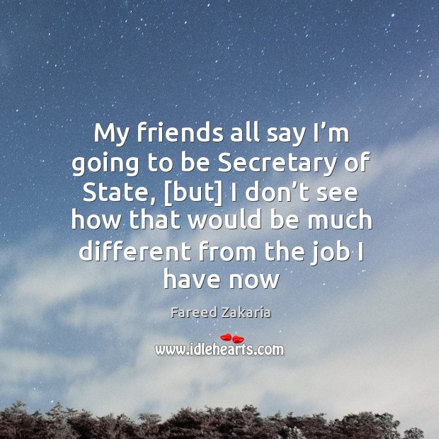 My friends all say I'm going to be Secretary of State, [ Fareed Zakaria Picture Quote
