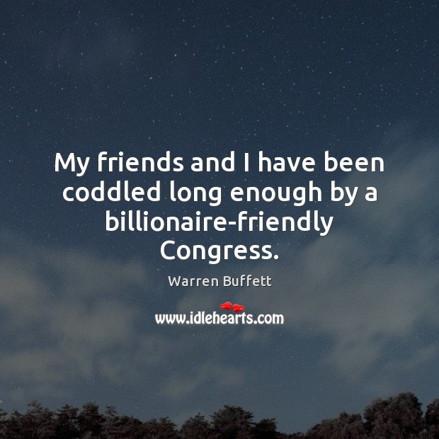 My friends and I have been coddled long enough by a billionaire-friendly Congress. Warren Buffett Picture Quote