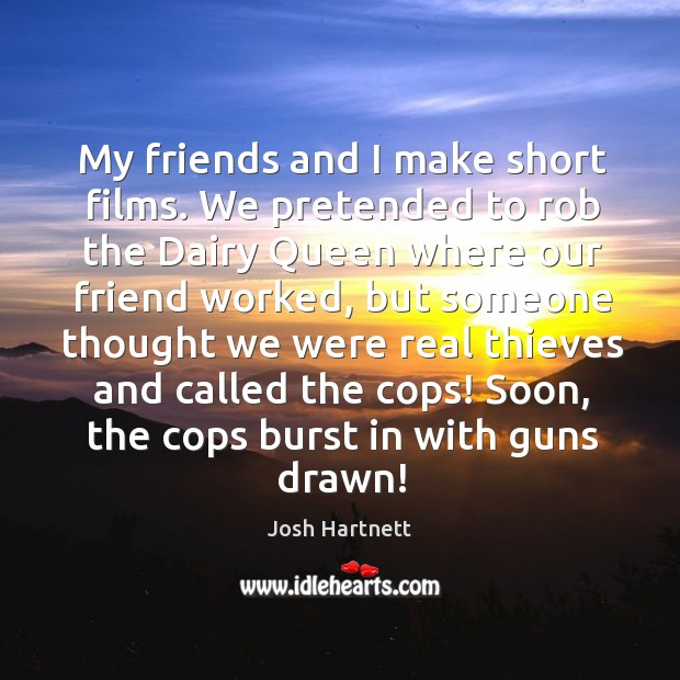 My friends and I make short films. We pretended to rob the dairy queen where our friend worked Josh Hartnett Picture Quote