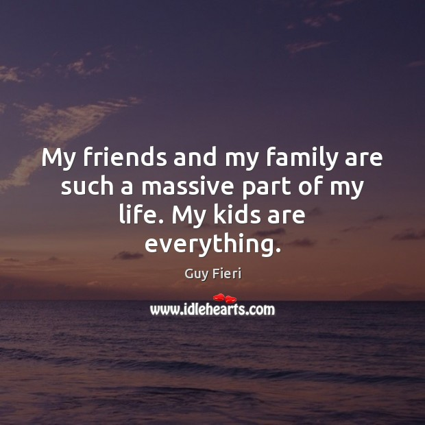 Image, My friends and my family are such a massive part of my life. My kids are everything.