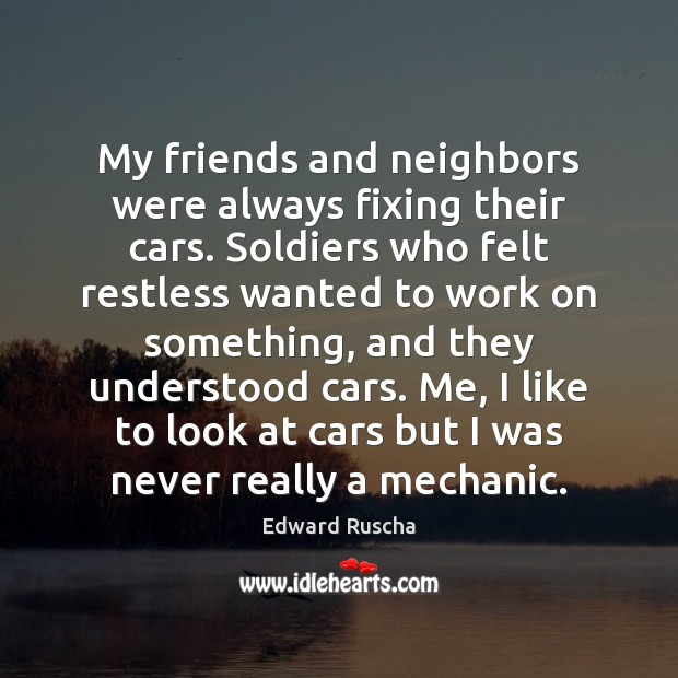 My friends and neighbors were always fixing their cars. Soldiers who felt Image