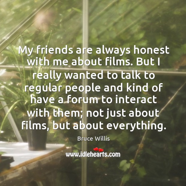 My friends are always honest with me about films. But I really Bruce Willis Picture Quote