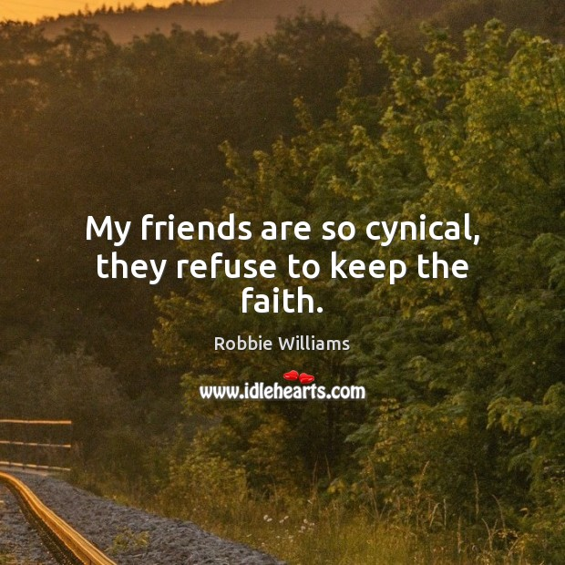 My friends are so cynical, they refuse to keep the faith. Robbie Williams Picture Quote
