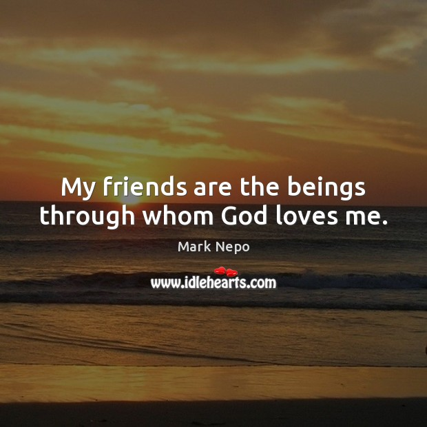 My friends are the beings through whom God loves me. Mark Nepo Picture Quote