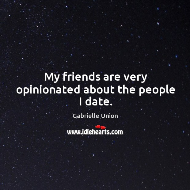 My friends are very opinionated about the people I date. Image
