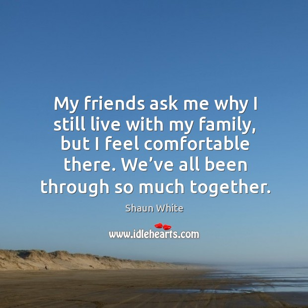 My friends ask me why I still live with my family, but I feel comfortable there. We've all been through so much together. Image