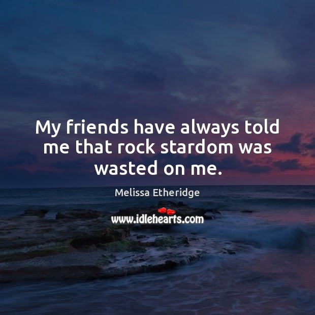 My friends have always told me that rock stardom was wasted on me. Melissa Etheridge Picture Quote