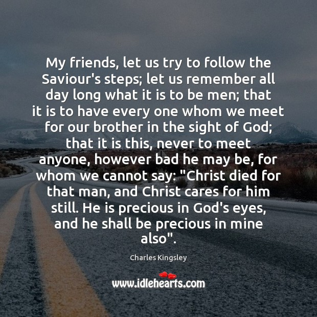 My friends, let us try to follow the Saviour's steps; let us Charles Kingsley Picture Quote