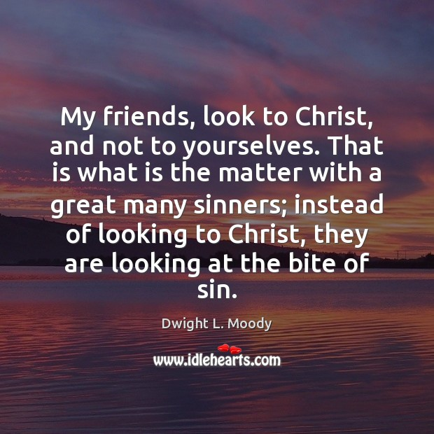 My friends, look to Christ, and not to yourselves. That is what Dwight L. Moody Picture Quote