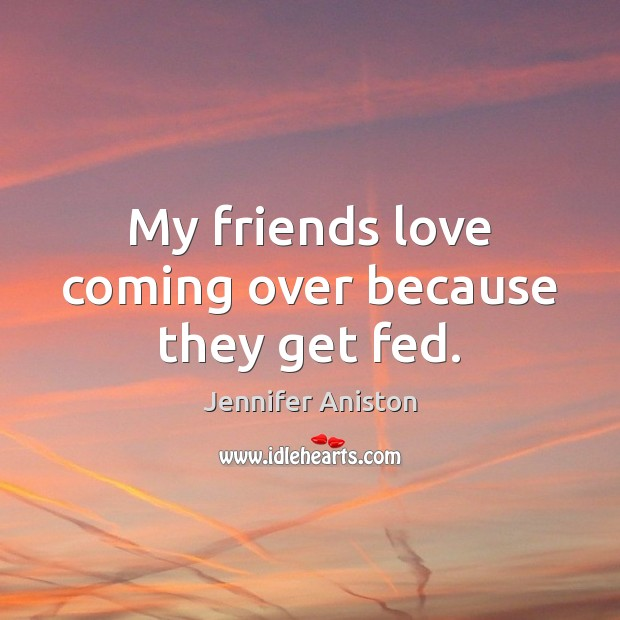 My friends love coming over because they get fed. Jennifer Aniston Picture Quote