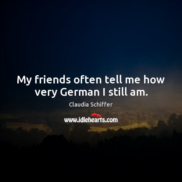 My friends often tell me how very German I still am. Claudia Schiffer Picture Quote