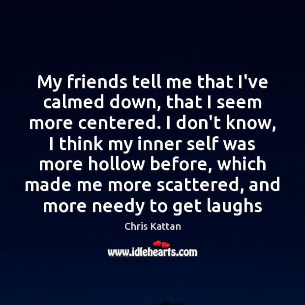 My friends tell me that I've calmed down, that I seem more Image