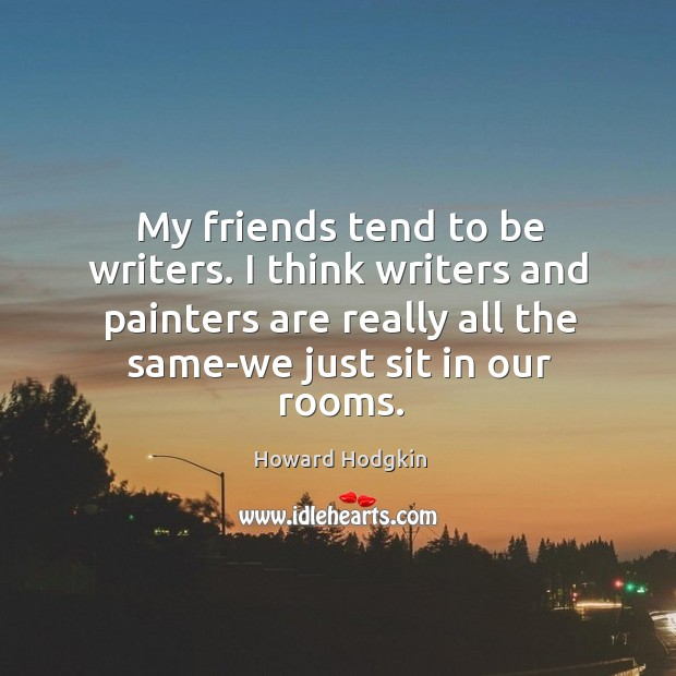 My friends tend to be writers. I think writers and painters are really all the same-we just sit in our rooms. Image