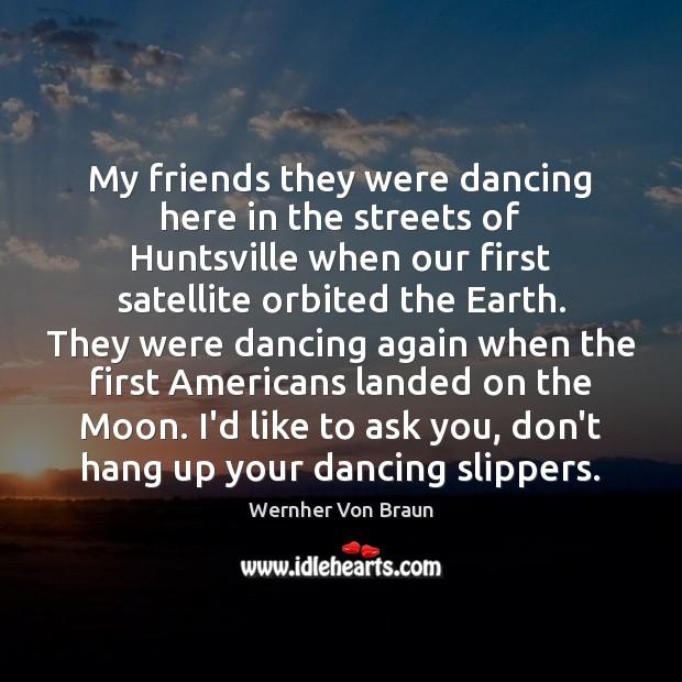 My friends they were dancing here in the streets of Huntsville when Wernher Von Braun Picture Quote
