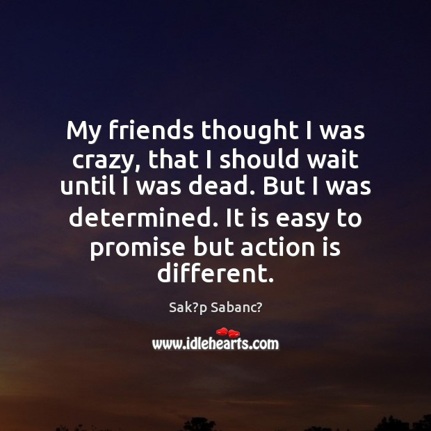 My friends thought I was crazy, that I should wait until I Action Quotes Image