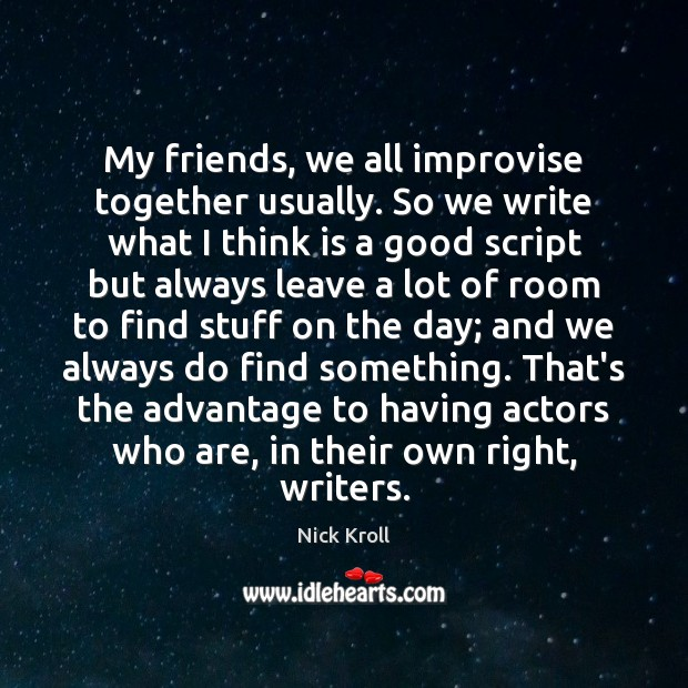 My friends, we all improvise together usually. So we write what I Nick Kroll Picture Quote