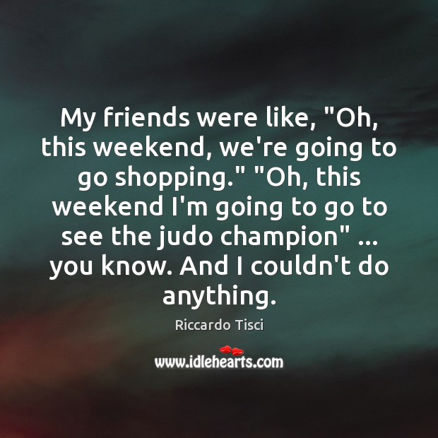 """My friends were like, """"Oh, this weekend, we're going to go shopping."""" """" Image"""