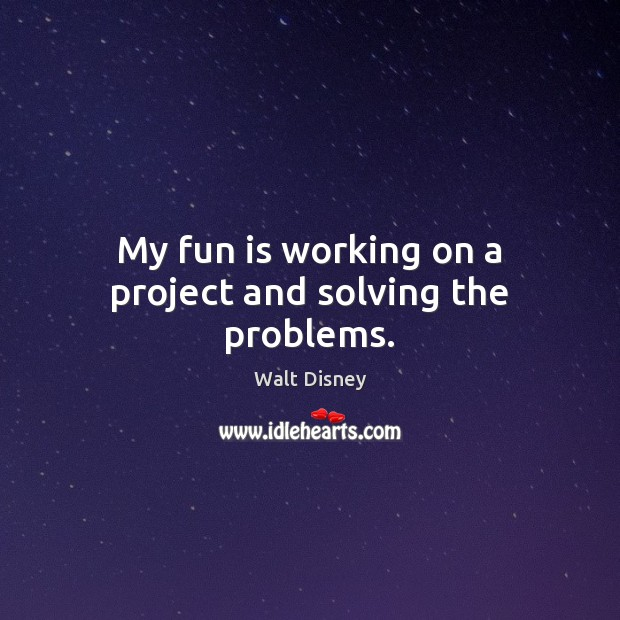 My fun is working on a project and solving the problems. Image