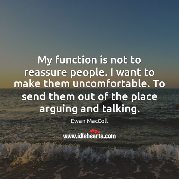 My function is not to reassure people. I want to make them Image