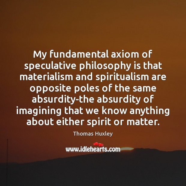 My fundamental axiom of speculative philosophy is that materialism and spiritualism are Thomas Huxley Picture Quote