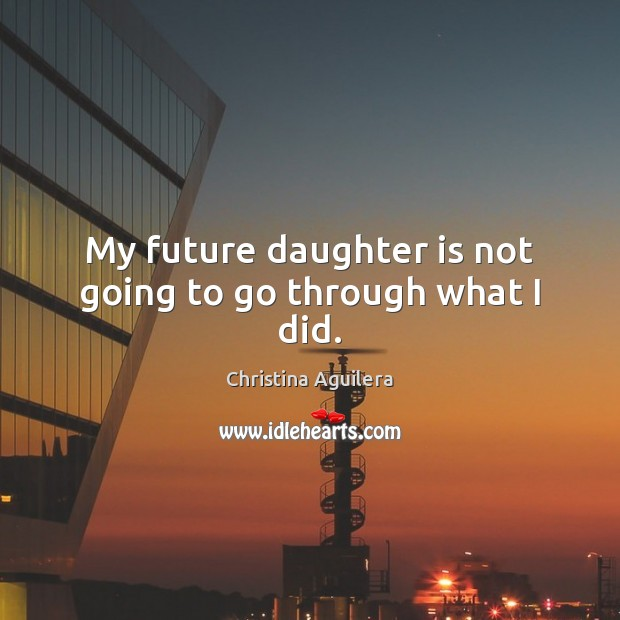 My future daughter is not going to go through what I did. Daughter Quotes Image