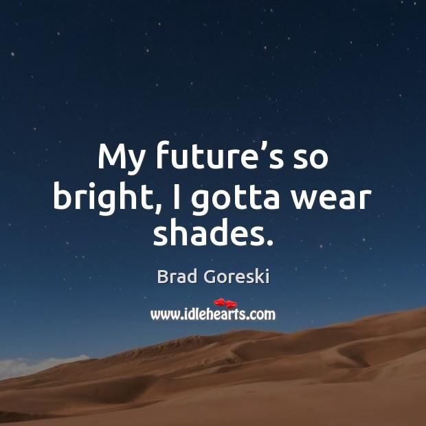 My future's so bright, I gotta wear shades. Brad Goreski Picture Quote