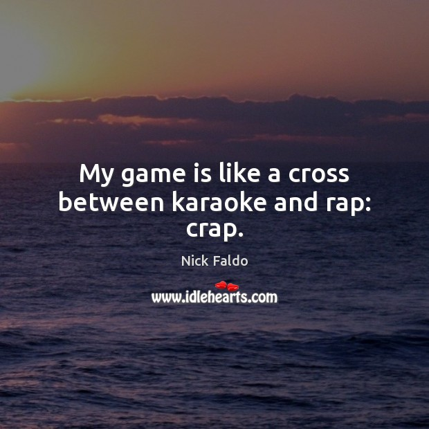 My game is like a cross between karaoke and rap: crap. Nick Faldo Picture Quote