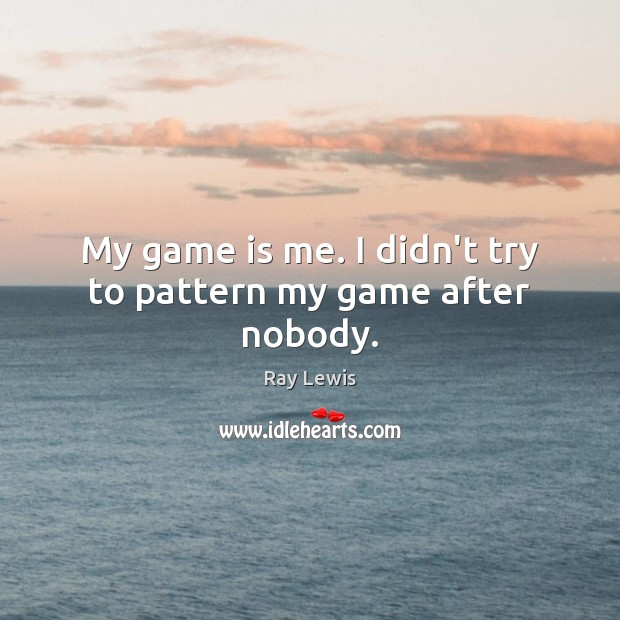 My game is me. I didn't try to pattern my game after nobody. Image