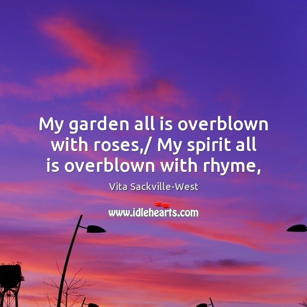 My garden all is overblown with roses,/ My spirit all is overblown with rhyme, Image