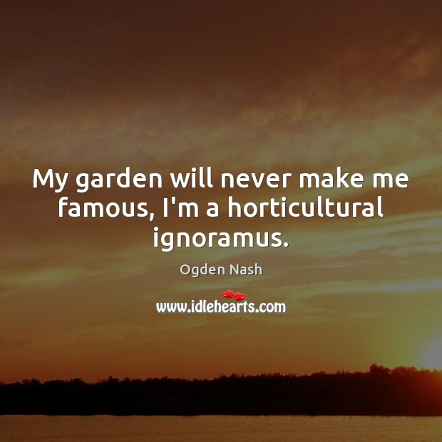 My garden will never make me famous, I'm a horticultural ignoramus. Ogden Nash Picture Quote