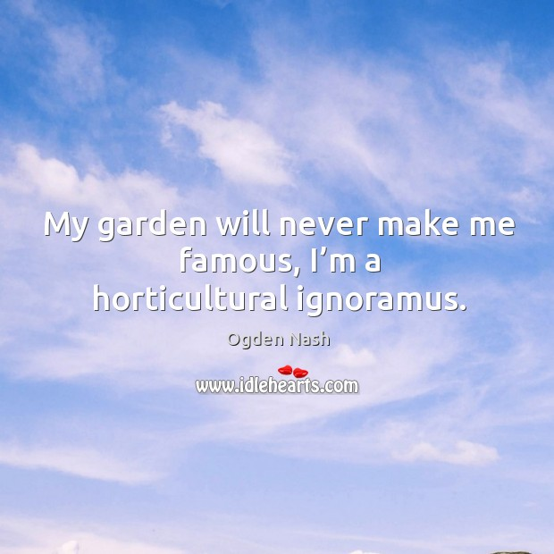Image, My garden will never make me famous, I'm a horticultural ignoramus.