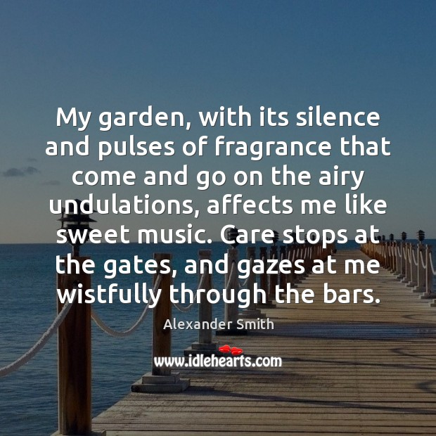 My garden, with its silence and pulses of fragrance that come and Alexander Smith Picture Quote