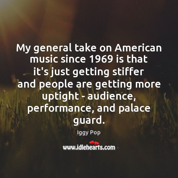 My general take on American music since 1969 is that it's just getting Iggy Pop Picture Quote