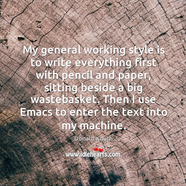 My general working style is to write everything first with pencil and Donald Knuth Picture Quote