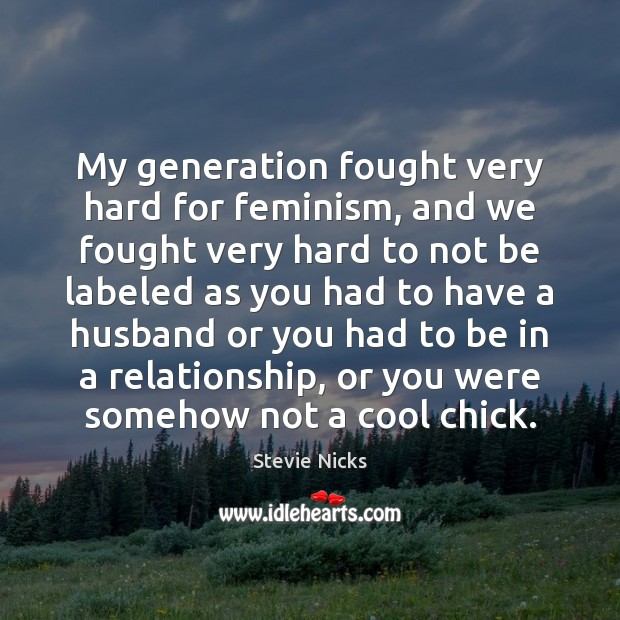 My generation fought very hard for feminism, and we fought very hard Stevie Nicks Picture Quote