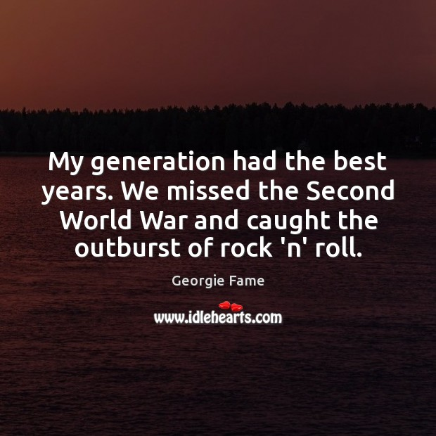 My generation had the best years. We missed the Second World War Image