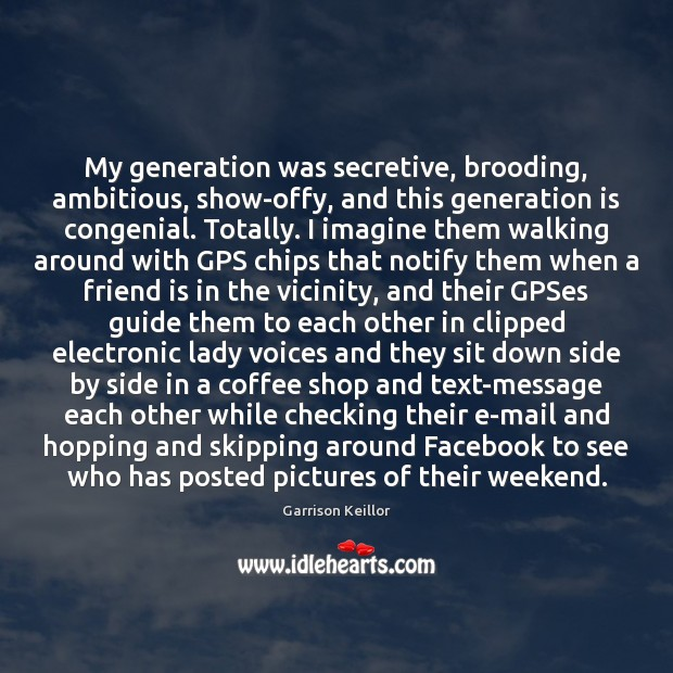 My generation was secretive, brooding, ambitious, show-offy, and this generation is congenial. Image