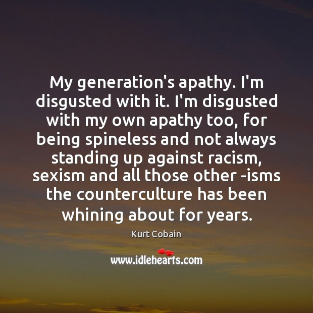 My generation's apathy. I'm disgusted with it. I'm disgusted with my own Image