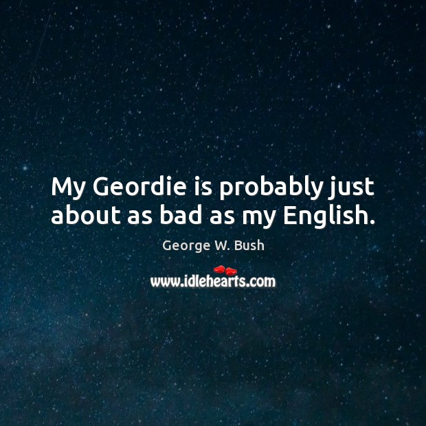 Image, My Geordie is probably just about as bad as my English.