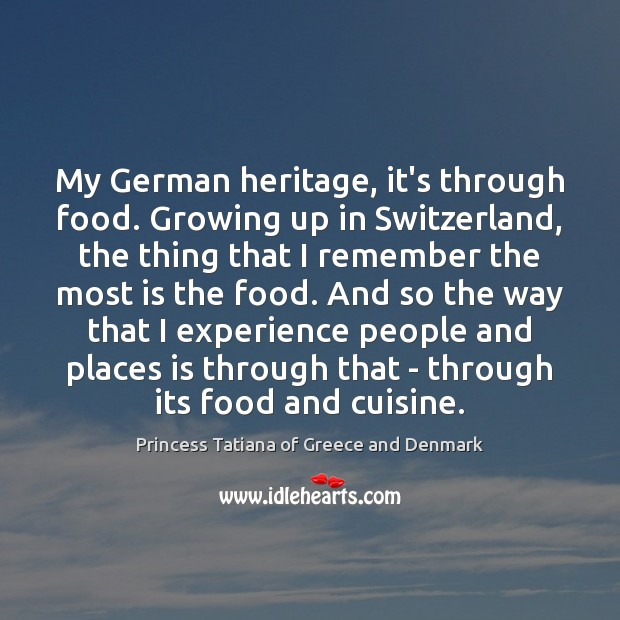 My German heritage, it's through food. Growing up in Switzerland, the thing Princess Tatiana of Greece and Denmark Picture Quote