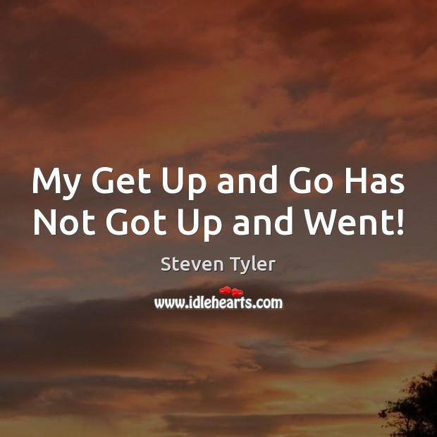 My Get Up and Go Has Not Got Up and Went! Steven Tyler Picture Quote