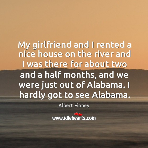 My girlfriend and I rented a nice house on the river and I was there for about two and a half months Image