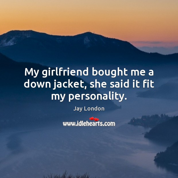 My girlfriend bought me a down jacket, she said it fit my personality. Jay London Picture Quote