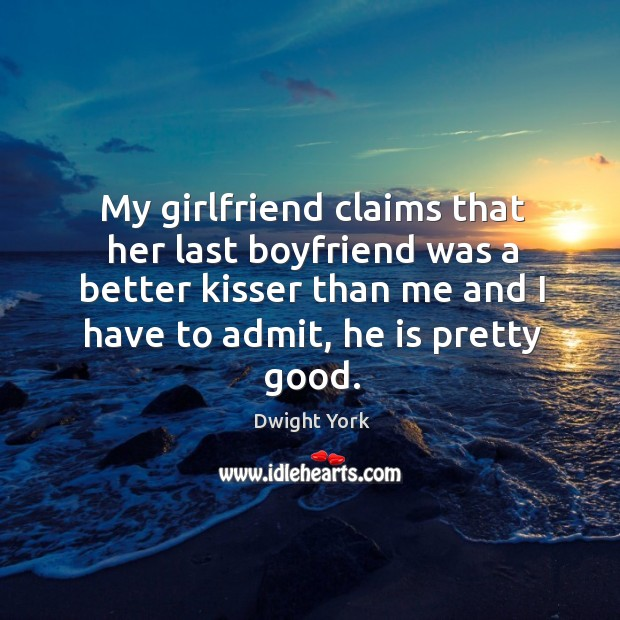 My girlfriend claims that her last boyfriend was a better kisser than me and I have to admit, he is pretty good. Image