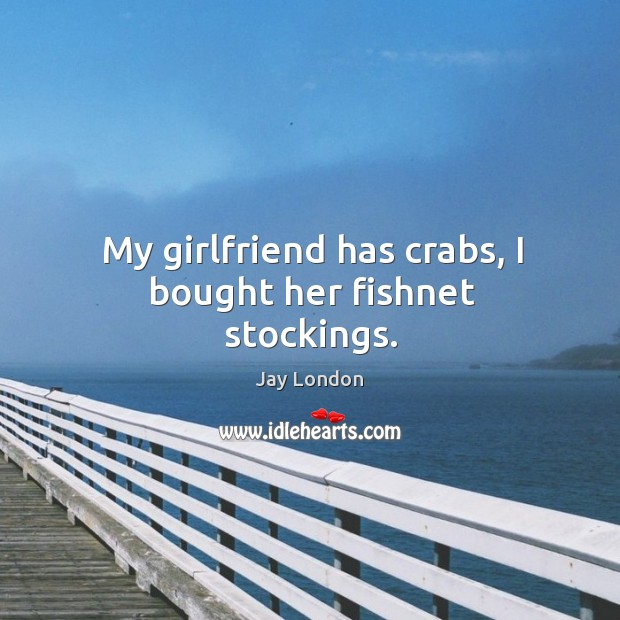 My girlfriend has crabs, I bought her fishnet stockings. Jay London Picture Quote