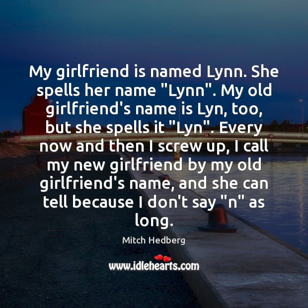 "My girlfriend is named Lynn. She spells her name ""Lynn"". My old Mitch Hedberg Picture Quote"