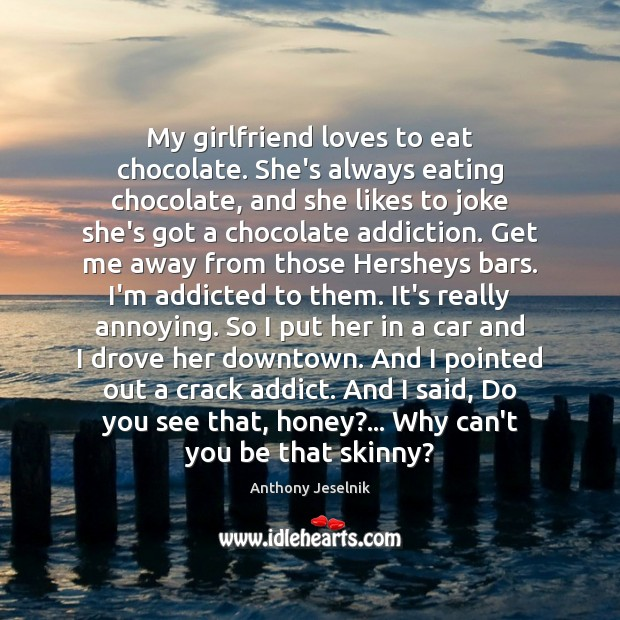 Image, My girlfriend loves to eat chocolate. She's always eating chocolate, and she