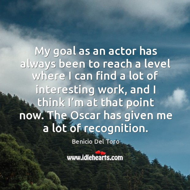 My goal as an actor has always been to reach a level where I can find a lot of interesting work Benicio Del Toro Picture Quote