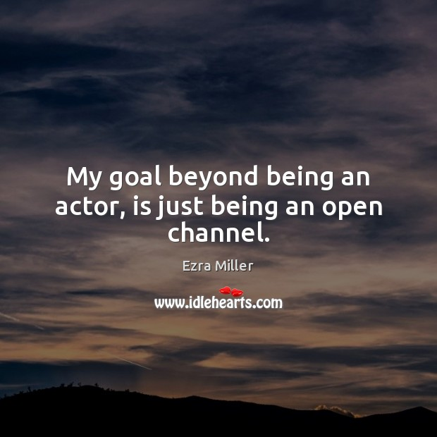 My goal beyond being an actor, is just being an open channel. Image