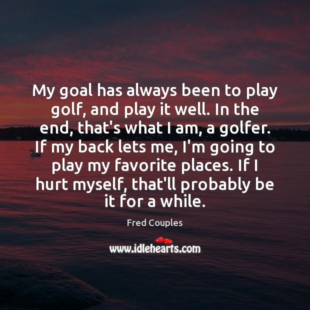 My goal has always been to play golf, and play it well. Image